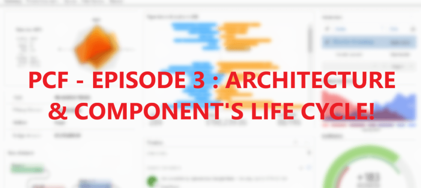 Deep dive into Power Apps Component Framework – Part 3 : Focus on … Architecture & Component's life cycle!