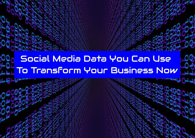 Social Media Data You Can Use To Transform Your Business Now