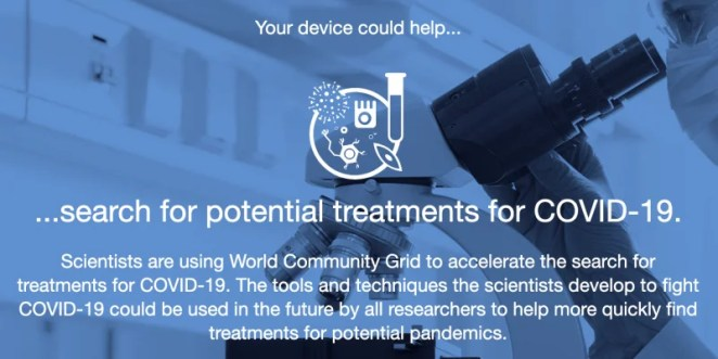 A image of a scientist using a microscope. Text reads: Your device could help search for potential treatments for COVID-19. Scientists are using World Community Grid to accelerate the search for treatments to COVIS-19. The tools and techniques the scientists develop to fight COVID-19 could be used in the future by all researchers to help more quickly find treatments for potential pandemics