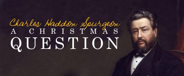 Charles Haddon Spurgeon: A Christmas Question