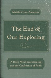 The End of Our Exploring by Matthew Lee Anderson