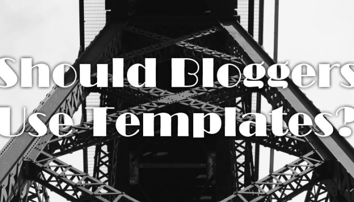 Should Bloggers Use Templates? 3 Reasons Why It's a YES (and 1 Why It's a NO) + The How-To