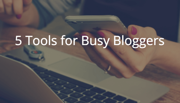 5 Tools for Busy Bloggers
