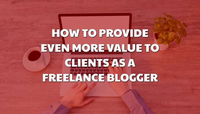How to Provide Even More Value to Your Clients as a Freelance Blogger