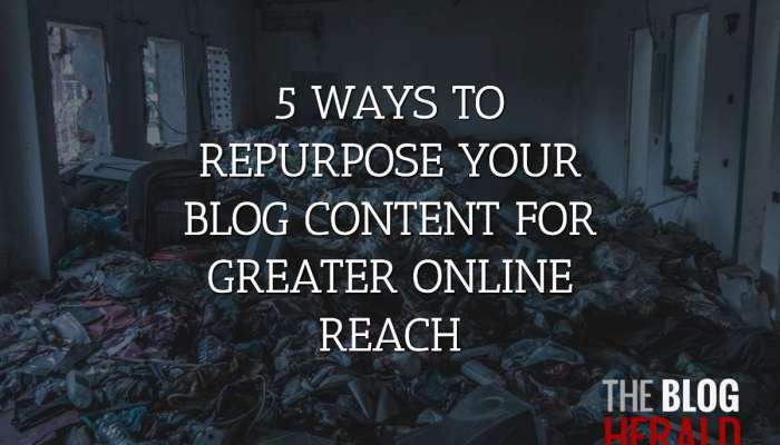 5 Ways to Repurpose Your Blog Content for Greater Online Reach