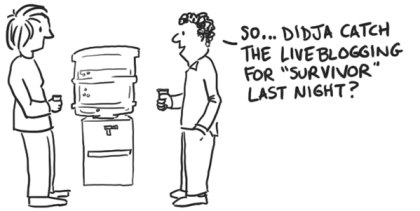 Cartoon: two people at a water cooler. One asks: 'So, didja see the liveblogging for Survivor last night?'