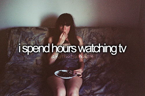 i spend hours watching tv