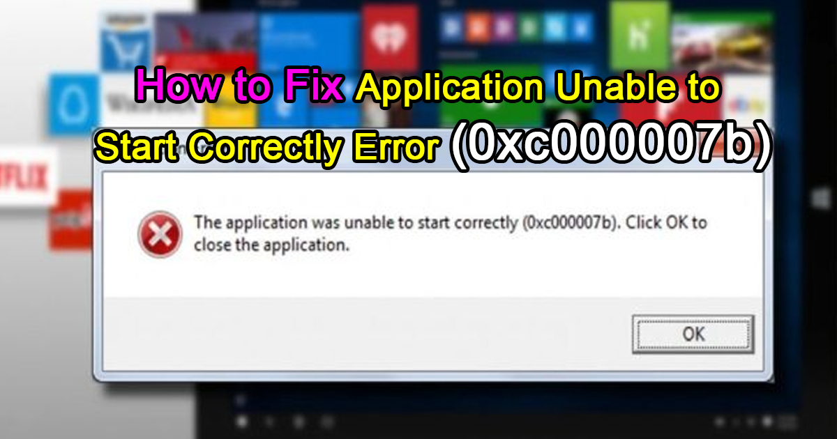 How to Fix Application Unable to Start Correctly Error (0xc000007b)