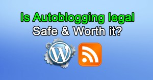 Is Autoblogging legal, Safe & Worth it?