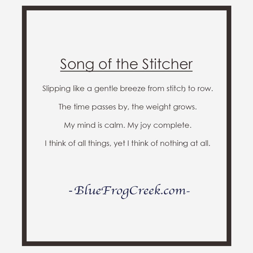Song of the Stitcher Slipping like a gentle breeze from stitch to row. The time passes by, the weight grows. My mind is calm. My joy complete. I think of all things, yet I think of nothing at all.