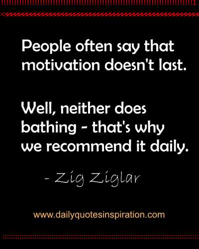 People often say that motivation doesn't last. Well, neither does bathing ,that's why we recommend it daily