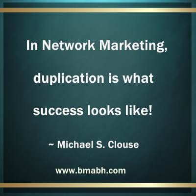 network marketing inspiration by Michael S. Clouse- In Network Marketing, duplication is what success looks like