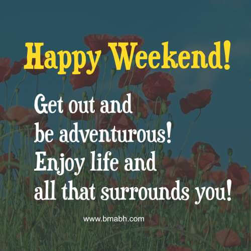 Happy Weekend! Get out and be adventurous! Enjoy life and all that surrounds you!