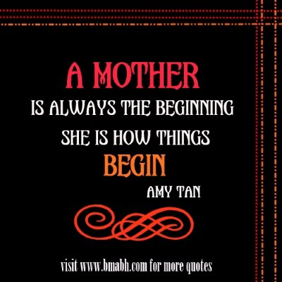 Mother quotes for mother's day on www.bmabh.com -A mother is always the beginning. She is how things begin