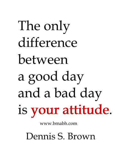The only difference between a good day and a bad day is your attitude