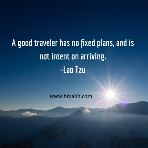 A good traveler has no fixed plans, and is not intent on arriving