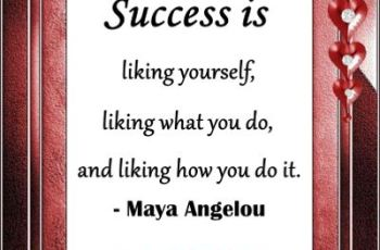 Famous Maya Angelou Quotes -Success is liking yourself, liking what you do, and liking how you do it