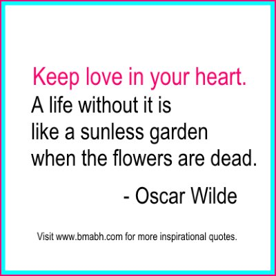 Famous Oscar Wilde Quotes-Keep love in your heart. A life without it is like a sunless garden when the flowers are dead