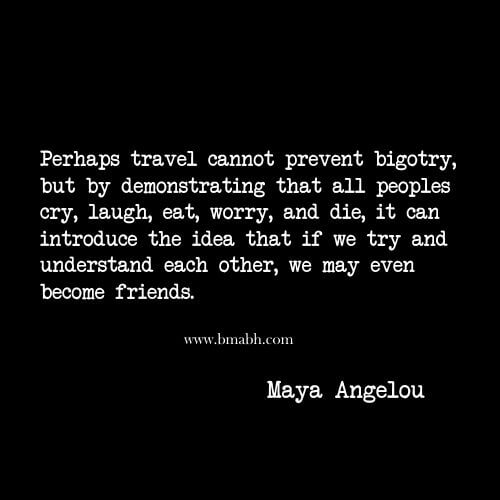 Perhaps travel cannot prevent bigotry, but by demonstrating that all peoples cry, laugh, eat, worry, and die, it can introduce the idea that if we try and understand each other, we may even become friends