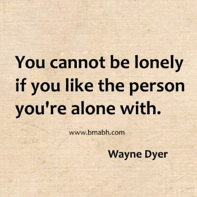 You cannot be lonely if you like the person you're alone with