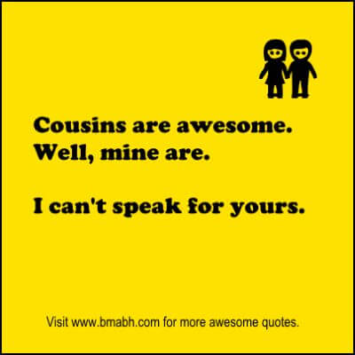 Funny cousin quotes and sayings with images on www.bmabh.com - Cousins are awesome. Well, mine are. I can't speak for yours