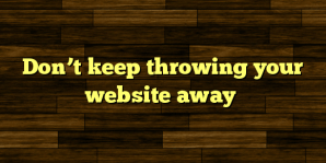 Don't keep throwing your website away
