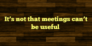 It's not that meetings can't be useful