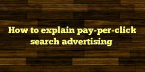 How to explain pay-per-click search advertising