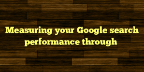 Measuring your Google search performance through