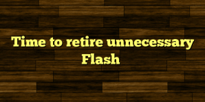 Time to retire unnecessary Flash