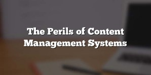 The Perils of Content Management Systems