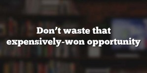 Don't waste that expensively-won opportunity