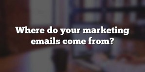 Where do your marketing emails come from?
