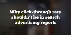 Why click-through rate shouldn't be in search advertising reports