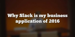Why Slack is my business application of 2016