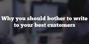 Why you should bother to write to your best customers