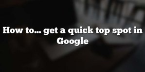 How to… get a quick top spot in Google