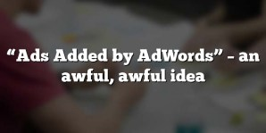 """""""Ads Added by AdWords"""" – an awful, awful idea"""