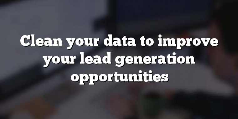 Clean your data to improve your lead generation opportunities