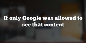 If only Google was allowed to see that content