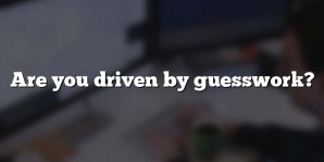 Are you driven by guesswork?