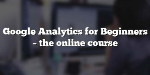 Google Analytics for Beginners – the online course