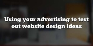 Using your advertising to test out website design ideas