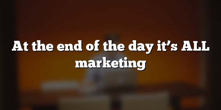 At the end of the day it's ALL marketing