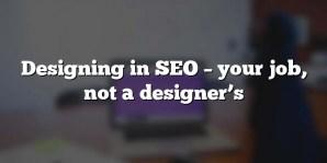 Designing in SEO – your job, not a designer's