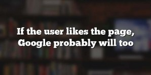 If the user likes the page, Google probably will too
