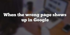 When the wrong page shows up in Google