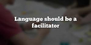 Language should be a facilitator