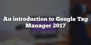 An introduction to Google Tag Manager 2017