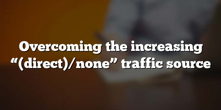 """Overcoming the increasing """"(direct)/none"""" traffic source"""
